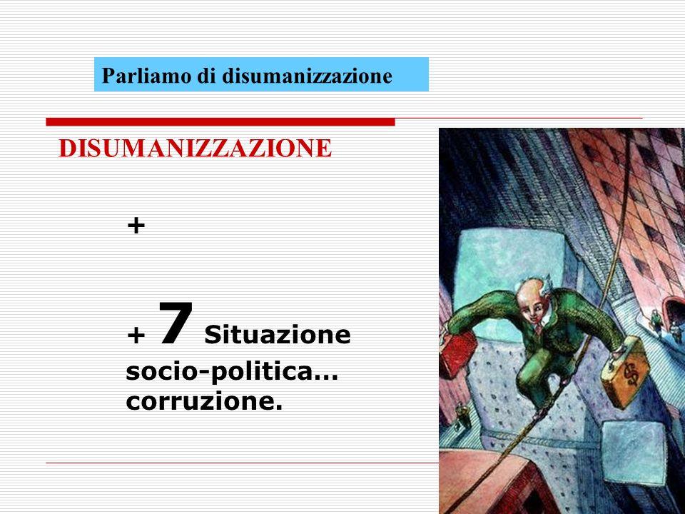 + + 7 Situazione socio-politica… corruzione. DISUMANIZZAZIONE Parliamo di disumanizzazione