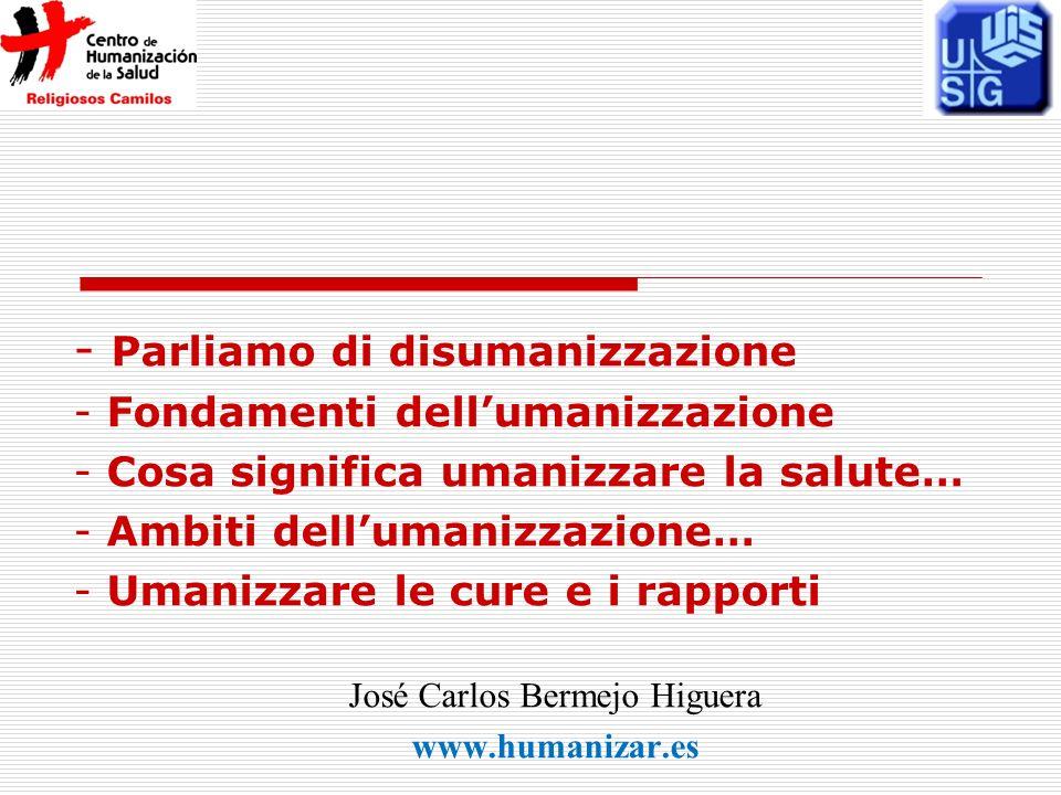 - Parliamo di disumanizzazione - Fondamenti dellumanizzazione - Cosa significa umanizzare la salute… - Ambiti dellumanizzazione… - Umanizzare le cure e i rapporti José Carlos Bermejo Higuera www.humanizar.es