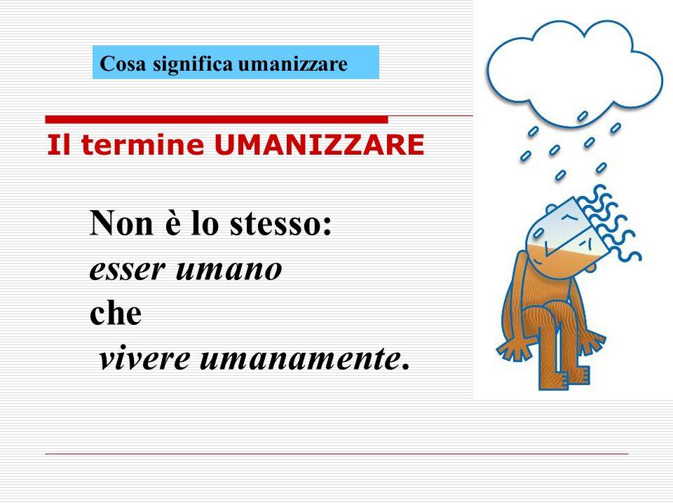 Cosa significa umanizzare Il termine UMANIZZARE Non è lo stesso: esser umano che vivere umanamente.
