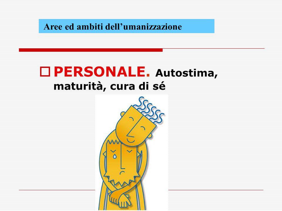 Aree ed ambiti dellumanizzazione PERSONALE. Autostima, maturità, cura di sé