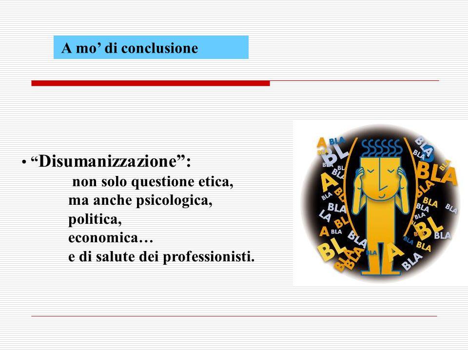 A mo di conclusione Disumanizzazione: non solo questione etica, ma anche psicologica, politica, economica… e di salute dei professionisti.