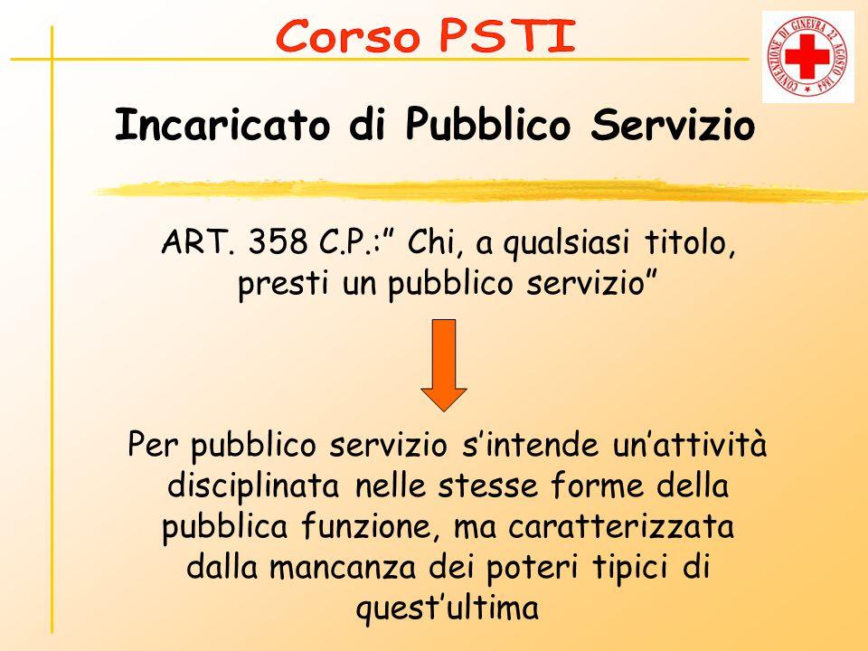 Incaricato di Pubblico Servizio ART. 358 C.P.: Chi, a qualsiasi titolo, presti un pubblico servizio Per pubblico servizio sintende unattività discipli