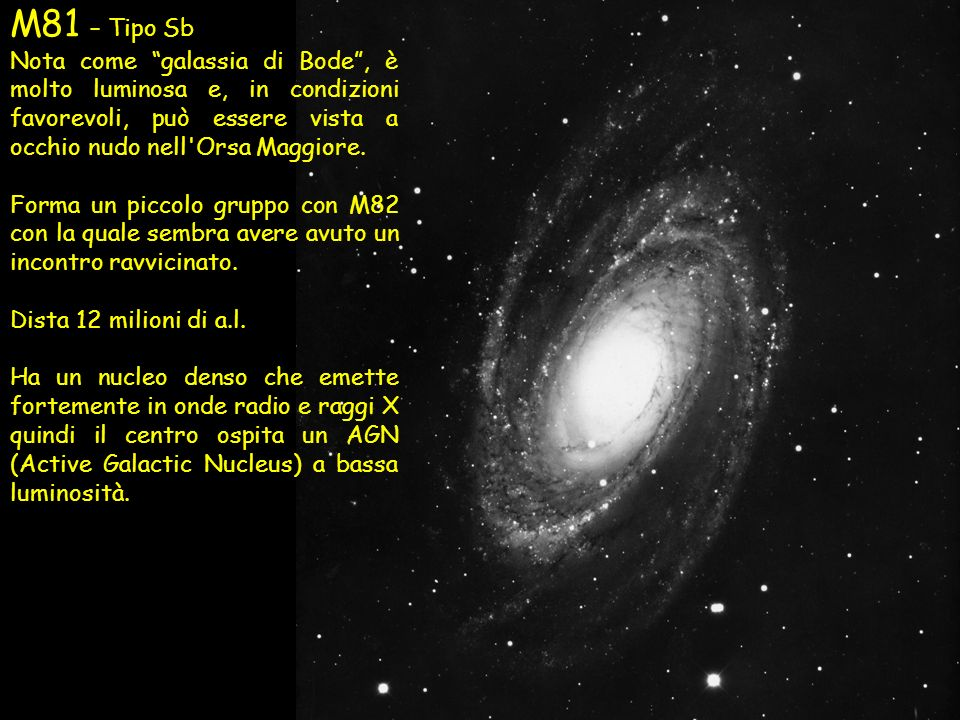 M81 – Tipo Sb Nota come galassia di Bode, è molto luminosa e, in condizioni favorevoli, può essere vista a occhio nudo nell'Orsa Maggiore. Forma un pi