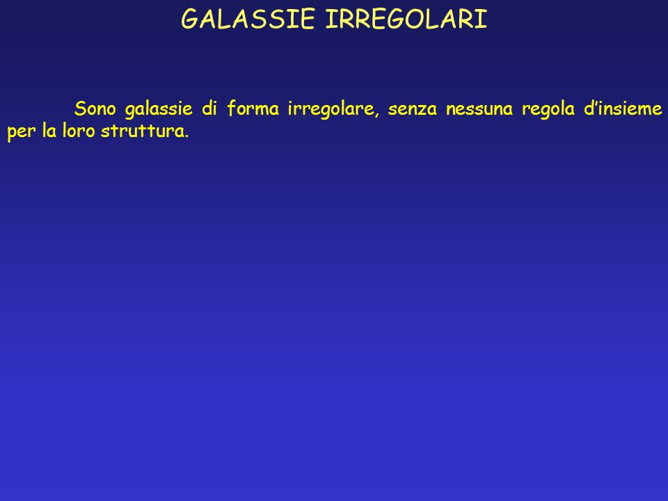 GALASSIE IRREGOLARI Sono galassie di forma irregolare, senza nessuna regola dinsieme per la loro struttura.