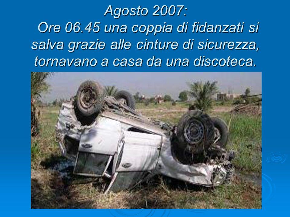 Agosto 2007: Ore 06.45 una coppia di fidanzati si salva grazie alle cinture di sicurezza, tornavano a casa da una discoteca.