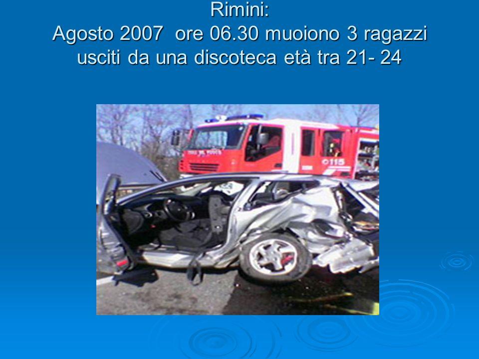 Rimini: Agosto 2007 ore 06.30 muoiono 3 ragazzi usciti da una discoteca età tra 21- 24