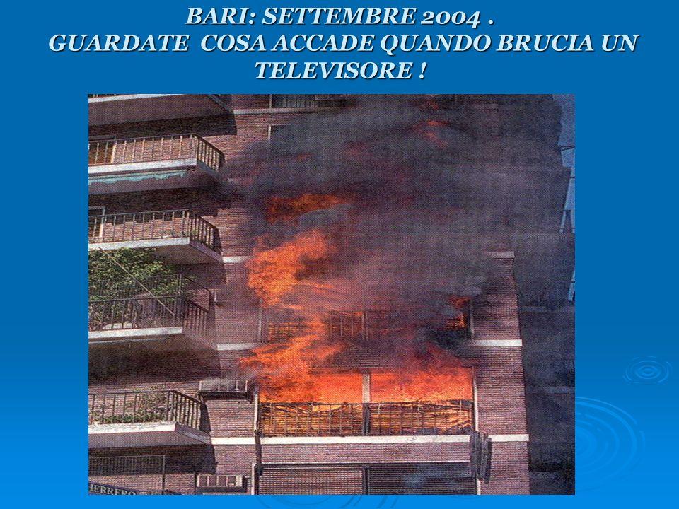 BARI: SETTEMBRE 2004. GUARDATE COSA ACCADE QUANDO BRUCIA UN TELEVISORE !