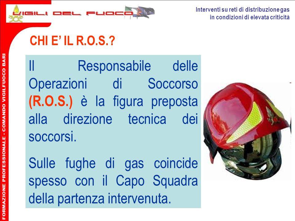 Interventi su reti di distribuzione gas in condizioni di elevata criticità CHI E IL R.O.S.? Il Responsabile delle Operazioni di Soccorso (R.O.S.) è la