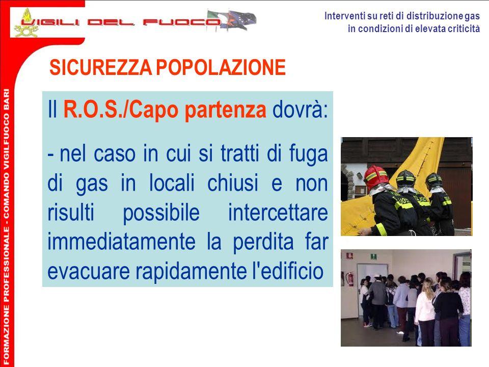 Interventi su reti di distribuzione gas in condizioni di elevata criticità SICUREZZA POPOLAZIONE Il R.O.S./Capo partenza dovrà: - nel caso in cui si t
