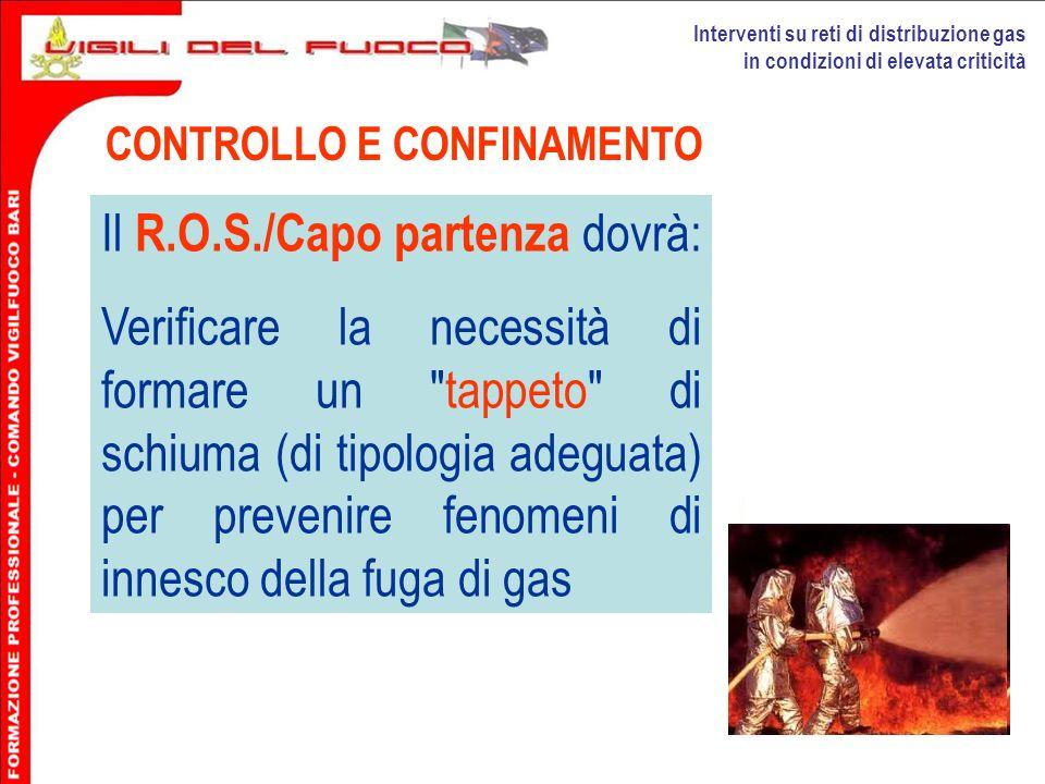Interventi su reti di distribuzione gas in condizioni di elevata criticità CONTROLLO E CONFINAMENTO Il R.O.S./Capo partenza dovrà: Verificare la neces