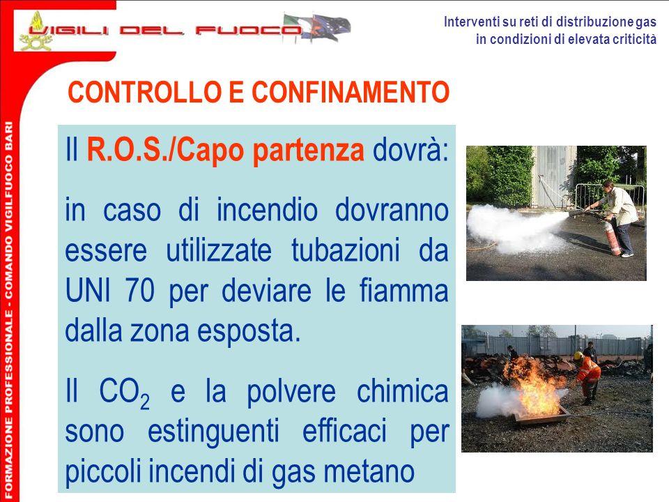 Interventi su reti di distribuzione gas in condizioni di elevata criticità CONTROLLO E CONFINAMENTO Il R.O.S./Capo partenza dovrà: in caso di incendio