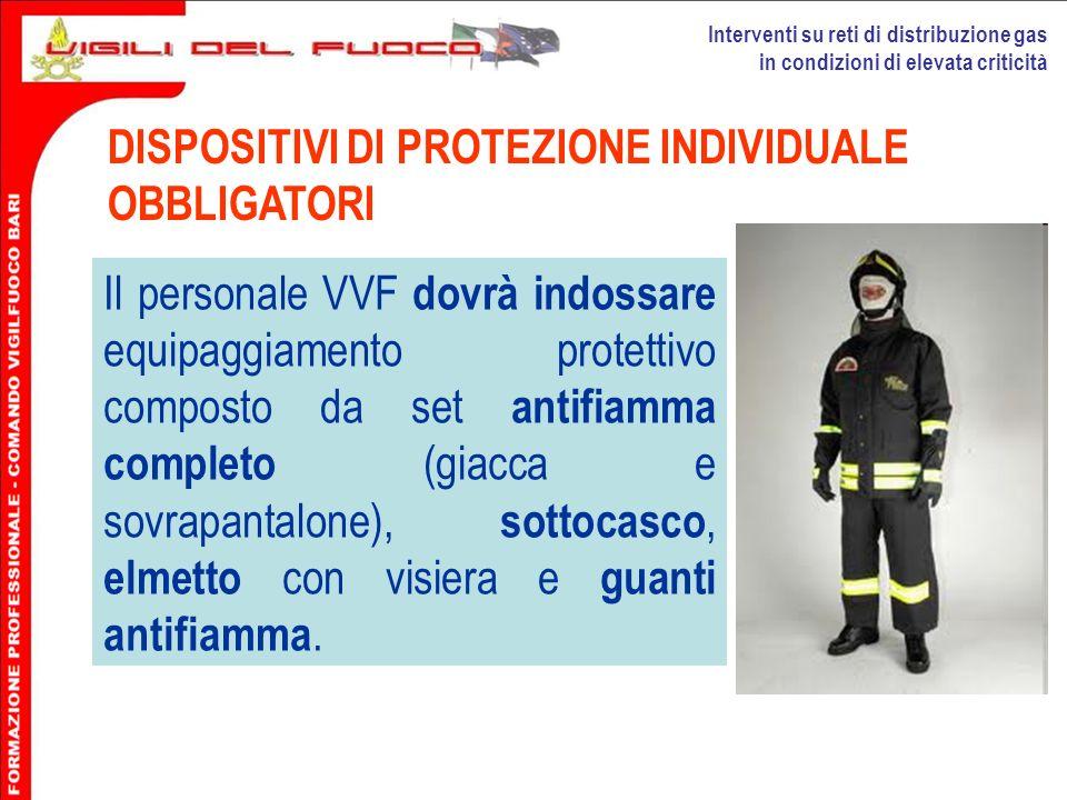 Interventi su reti di distribuzione gas in condizioni di elevata criticità DISPOSITIVI DI PROTEZIONE INDIVIDUALE OBBLIGATORI Il personale VVF dovrà in