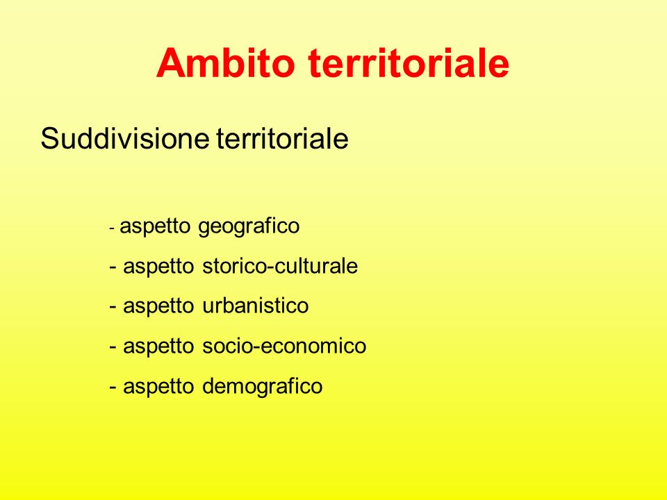 Ambito territoriale Suddivisione territoriale - aspetto geografico - aspetto storico-culturale - aspetto urbanistico - aspetto socio-economico - aspet