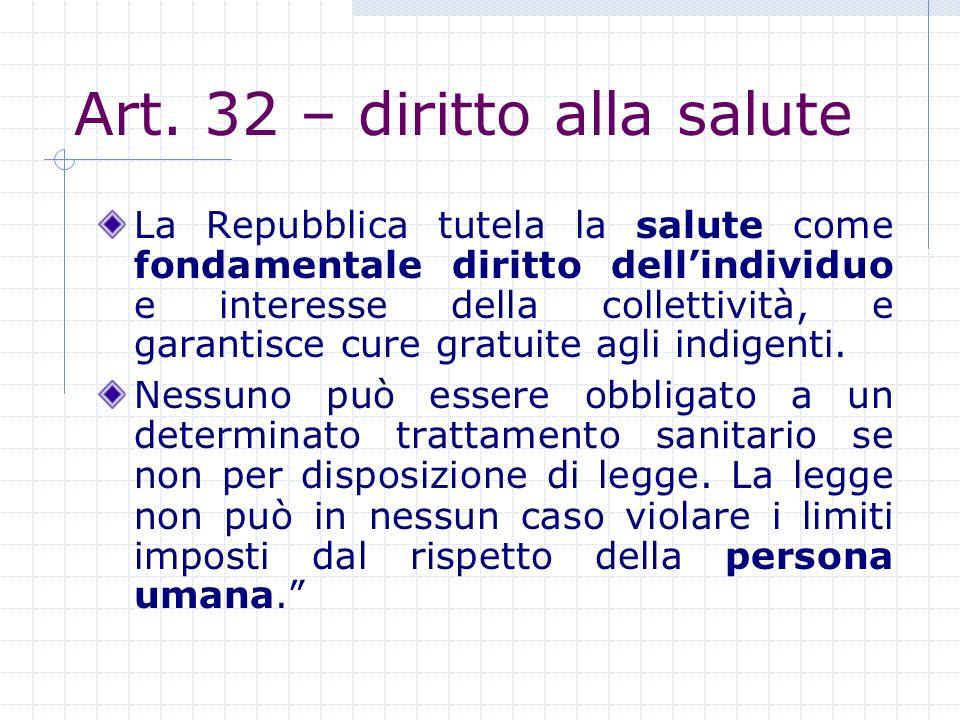 Art. 32 – diritto alla salute La Repubblica tutela la salute come fondamentale diritto dellindividuo e interesse della collettività, e garantisce cure