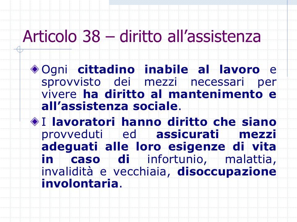 Articolo 38 – diritto allassistenza Ogni cittadino inabile al lavoro e sprovvisto dei mezzi necessari per vivere ha diritto al mantenimento e allassis