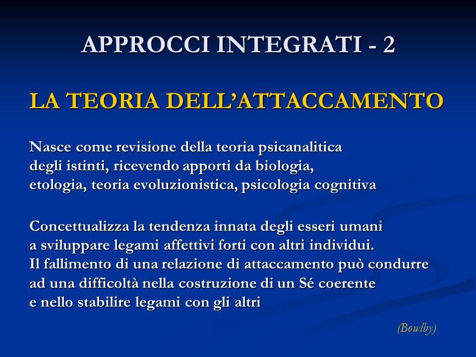 APPROCCI INTEGRATI - 2 LA TEORIA DELLATTACCAMENTO Nasce come revisione della teoria psicanalitica degli istinti, ricevendo apporti da biologia, etolog