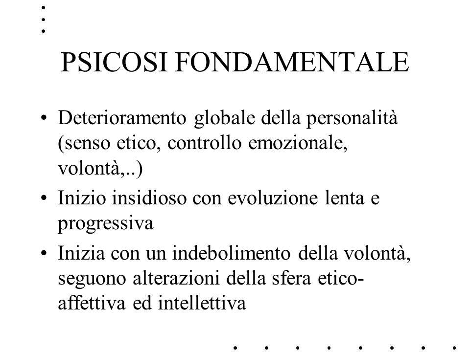 PSICOSI FONDAMENTALE Deterioramento globale della personalità (senso etico, controllo emozionale, volontà,..) Inizio insidioso con evoluzione lenta e