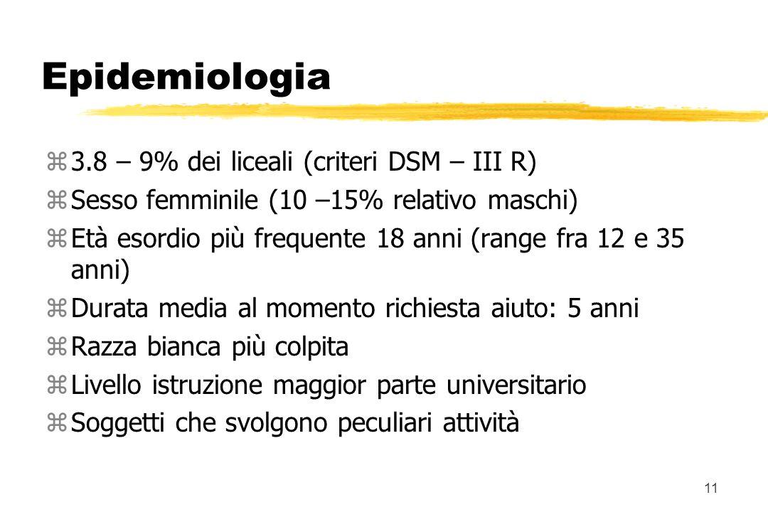 11 Epidemiologia z3.8 – 9% dei liceali (criteri DSM – III R) zSesso femminile (10 –15% relativo maschi) zEtà esordio più frequente 18 anni (range fra