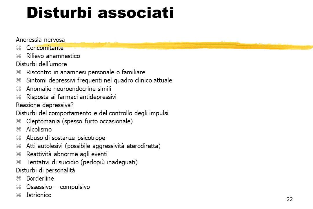 22 Disturbi associati Anoressia nervosa zConcomitante zRilievo anamnestico Disturbi dellumore zRiscontro in anamnesi personale o familiare zSintomi de