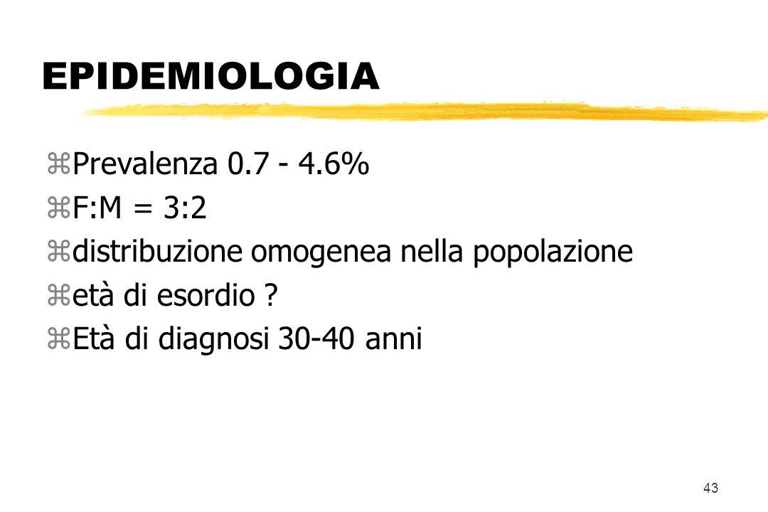 43 EPIDEMIOLOGIA zPrevalenza 0.7 - 4.6% zF:M = 3:2 zdistribuzione omogenea nella popolazione zetà di esordio ? zEtà di diagnosi 30-40 anni