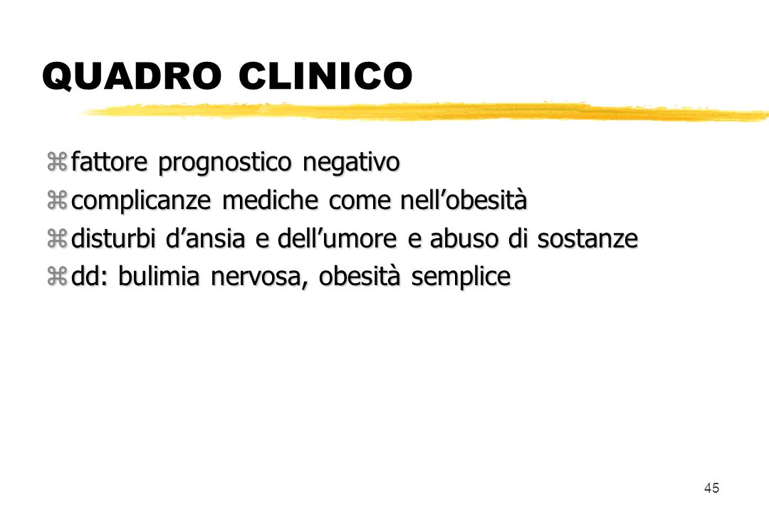 45 QUADRO CLINICO zfattore prognostico negativo zcomplicanze mediche come nellobesità zdisturbi dansia e dellumore e abuso di sostanze zdd: bulimia ne