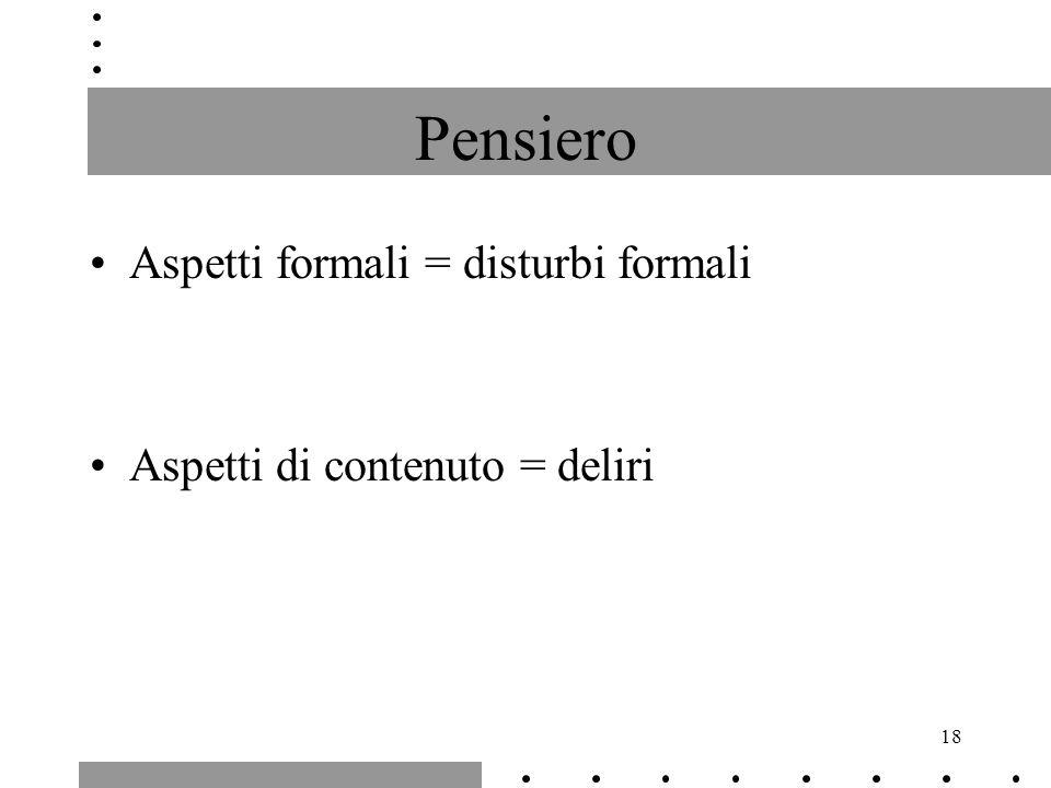 18 Pensiero Aspetti formali = disturbi formali Aspetti di contenuto = deliri