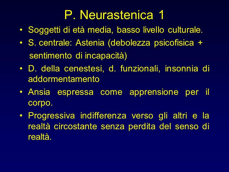 P. Neurastenica 1 Soggetti di età media, basso livello culturale. S. centrale: Astenia (debolezza psicofisica + sentimento di incapacità) D. della cen