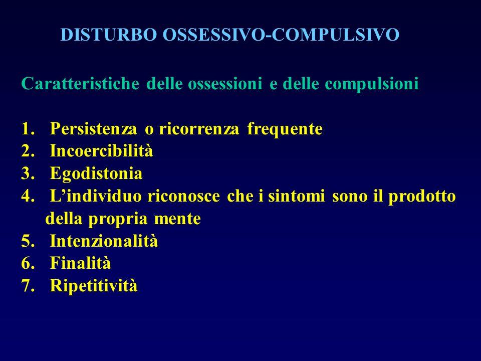 DISTURBO OSSESSIVO-COMPULSIVO Caratteristiche delle ossessioni e delle compulsioni 1. Persistenza o ricorrenza frequente 2. Incoercibilità 3. Egodisto