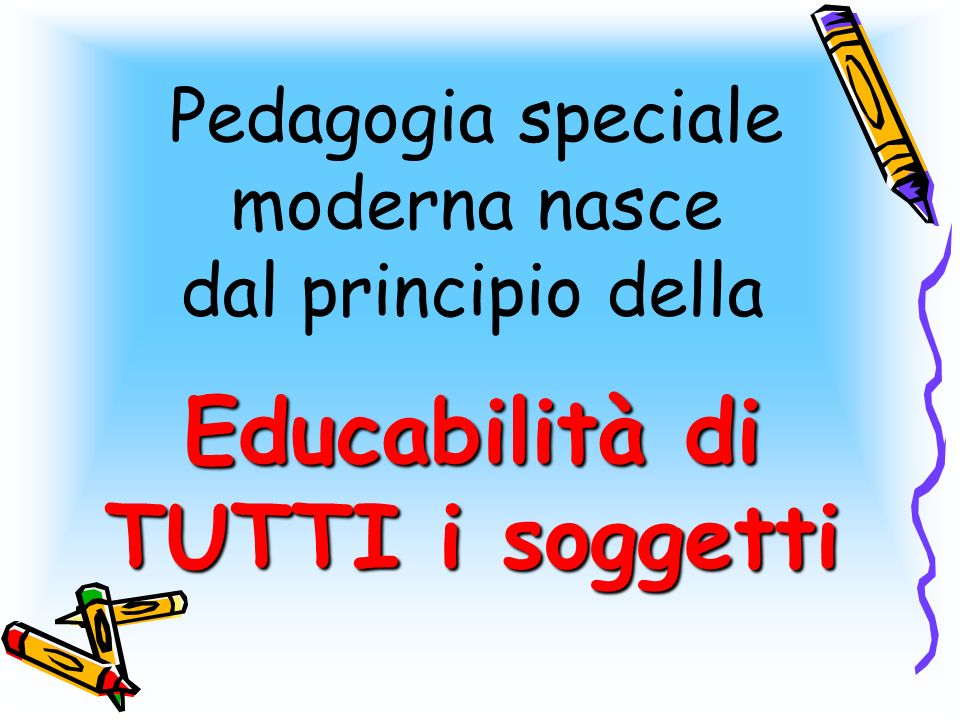 Pedagogia speciale moderna nasce Educabilità di TUTTI i soggetti dal principio della Educabilità di TUTTI i soggetti