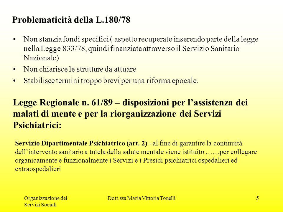 Organizzazione dei Servizi Sociali Dott.ssa Maria Vittoria Tonelli5 Problematicità della L.180/78 Non stanzia fondi specifici ( aspetto recuperato inserendo parte della legge nella Legge 833/78, quindi finanziata attraverso il Servizio Sanitario Nazionale) Non chiarisce le strutture da attuare Stabilisce termini troppo brevi per una riforma epocale.