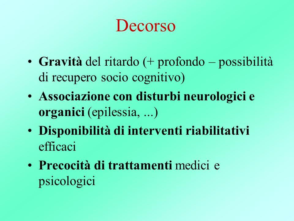 Decorso Gravità del ritardo (+ profondo – possibilità di recupero socio cognitivo) Associazione con disturbi neurologici e organici (epilessia,...) Di