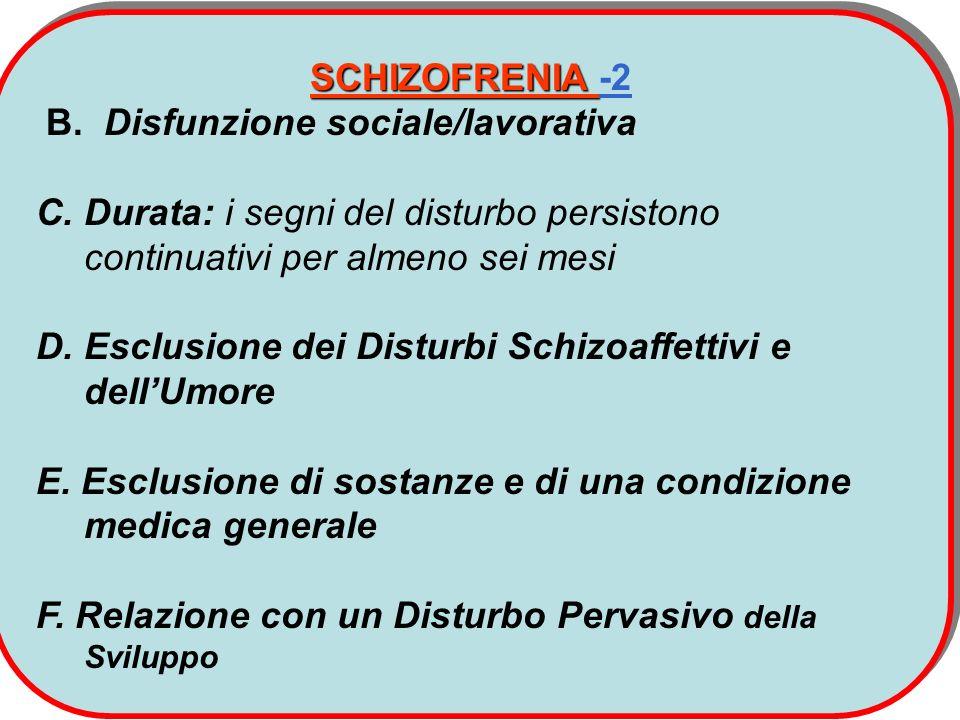 SCHIZOFRENIA SCHIZOFRENIA -2 B. Disfunzione sociale/lavorativa C. Durata: i segni del disturbo persistono continuativi per almeno sei mesi D. Esclusio