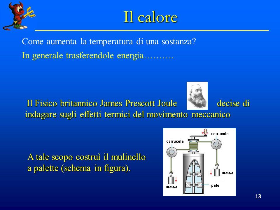 13 Il calore Come aumenta la temperatura di una sostanza? In generale trasferendole energia………. Il Fisico britannico James Prescott Joule decise di in