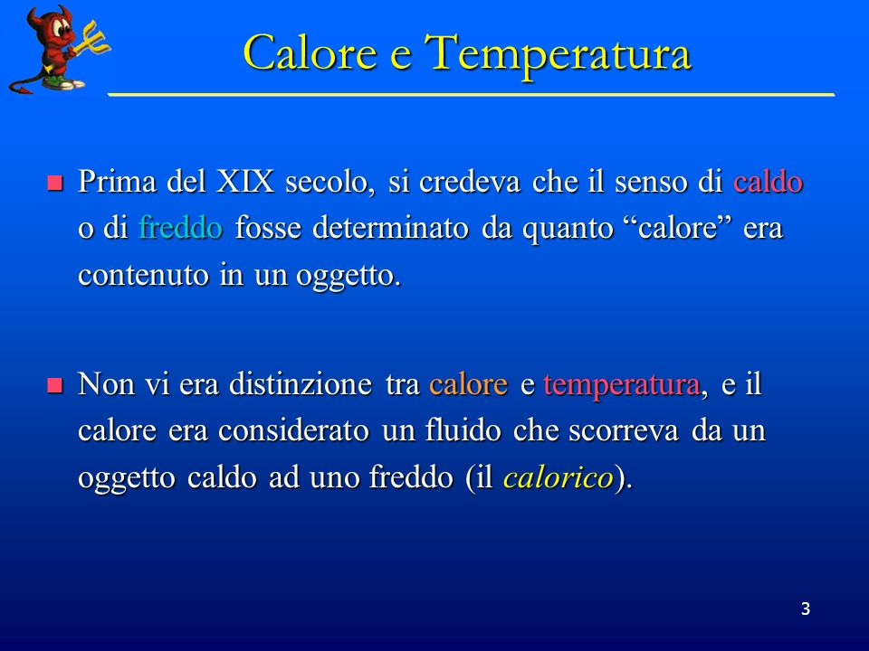 3 Calore e Temperatura Prima del XIX secolo, si credeva che il senso di caldo o di freddo fosse determinato da quanto calore era contenuto in un ogget