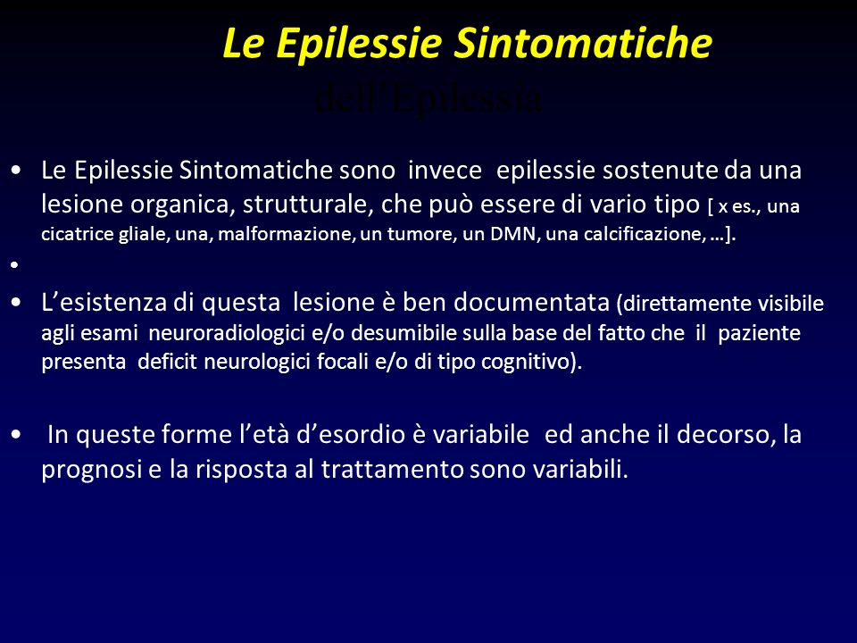 Le Epilessie Sintomatiche dellEpilessia Le Epilessie Sintomatiche sono invece epilessie sostenute da una lesione organica, strutturale, che può essere