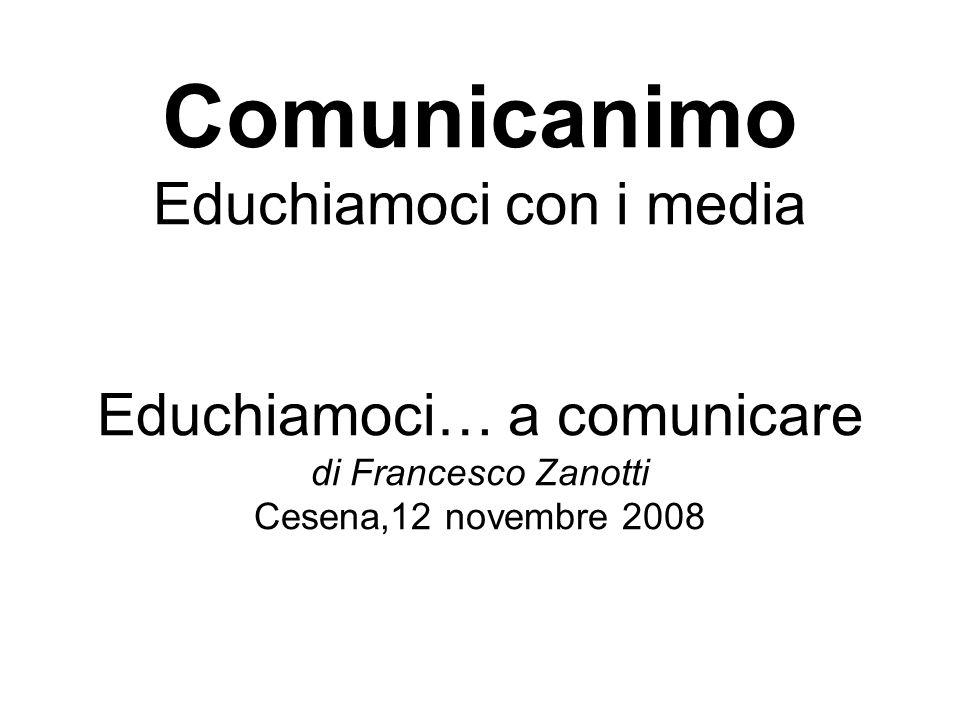 Comunicanimo Educhiamoci con i media Educhiamoci… a comunicare di Francesco Zanotti Cesena,12 novembre 2008
