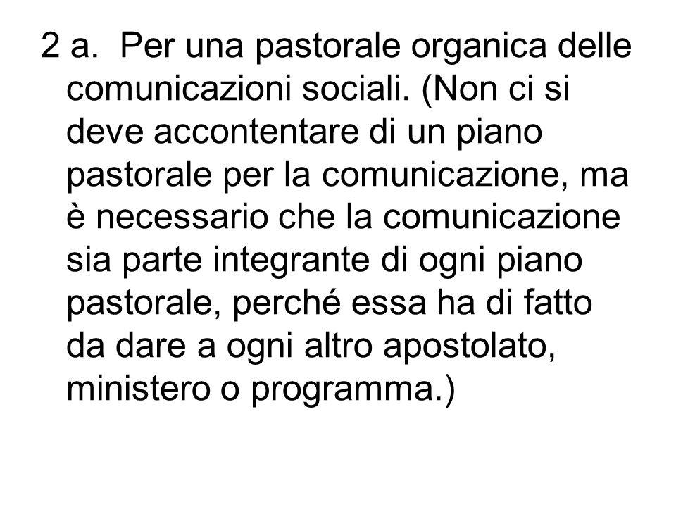 2 a. Per una pastorale organica delle comunicazioni sociali. (Non ci si deve accontentare di un piano pastorale per la comunicazione, ma è necessario