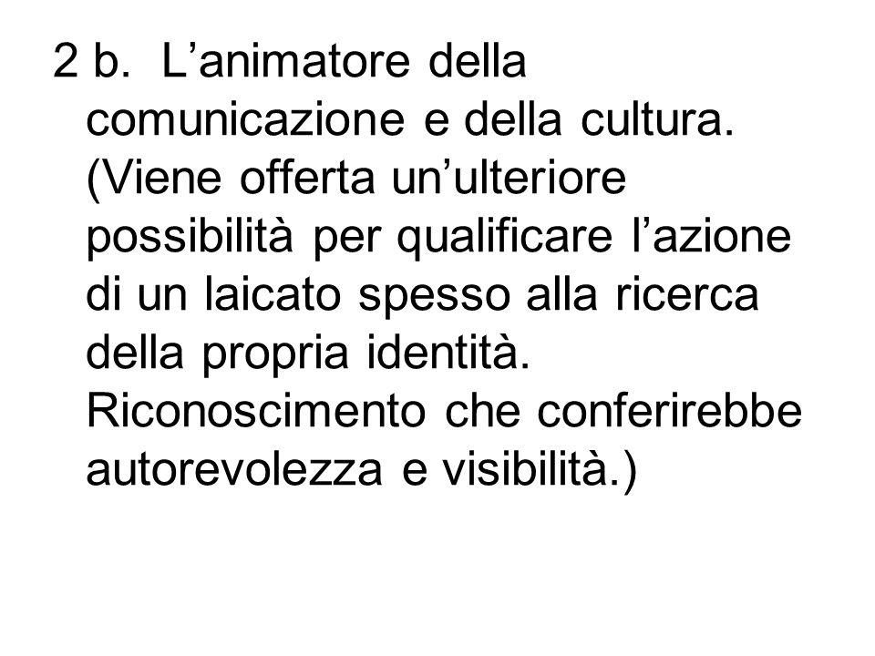 2 b. Lanimatore della comunicazione e della cultura. (Viene offerta unulteriore possibilità per qualificare lazione di un laicato spesso alla ricerca