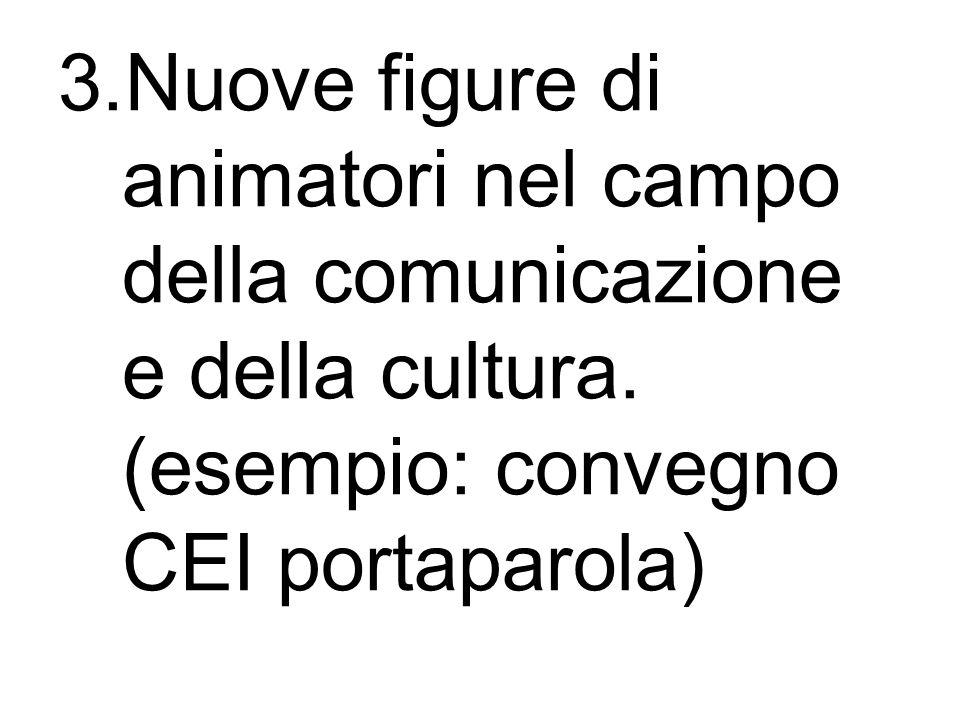 3.Nuove figure di animatori nel campo della comunicazione e della cultura. (esempio: convegno CEI portaparola)