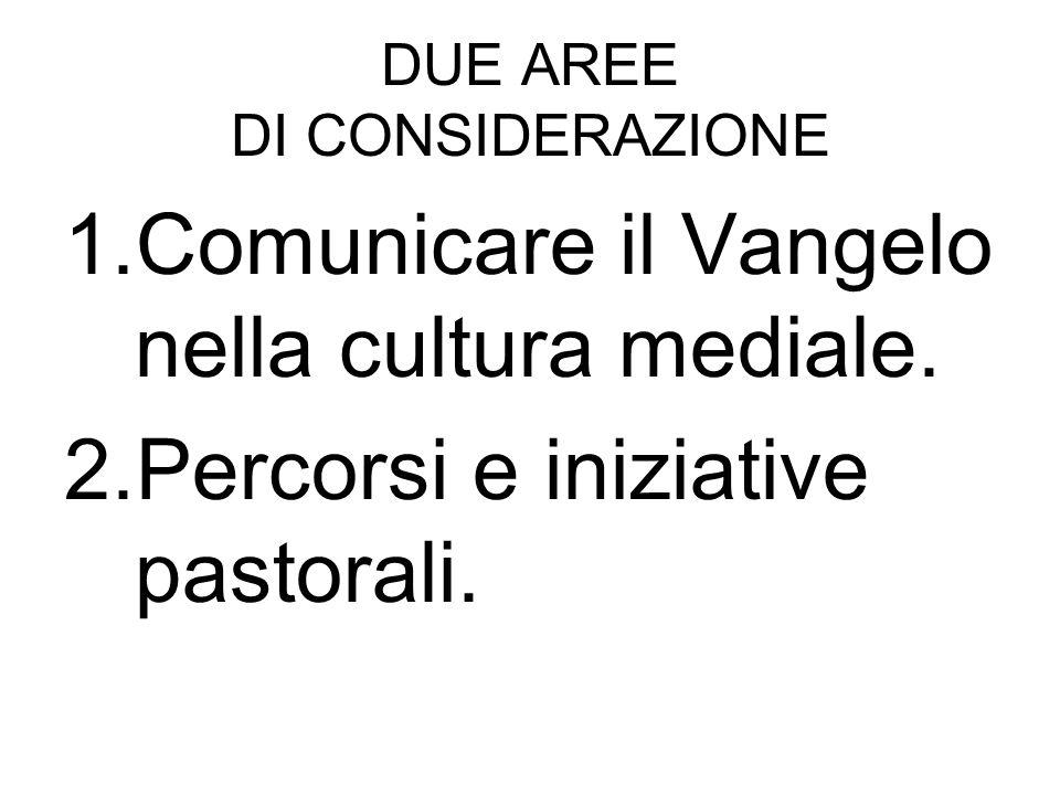 DUE AREE DI CONSIDERAZIONE 1.Comunicare il Vangelo nella cultura mediale. 2.Percorsi e iniziative pastorali.
