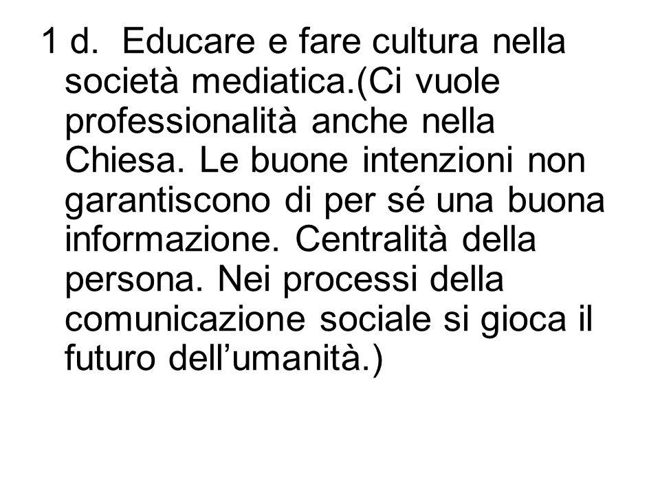 1 d. Educare e fare cultura nella società mediatica.(Ci vuole professionalità anche nella Chiesa. Le buone intenzioni non garantiscono di per sé una b