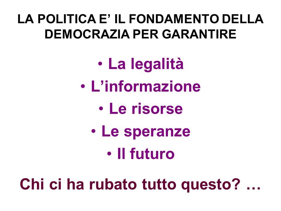 LA POLITICA E IL FONDAMENTO DELLA DEMOCRAZIA PER GARANTIRE La legalità Linformazione Le risorse Le speranze Il futuro Chi ci ha rubato tutto questo.