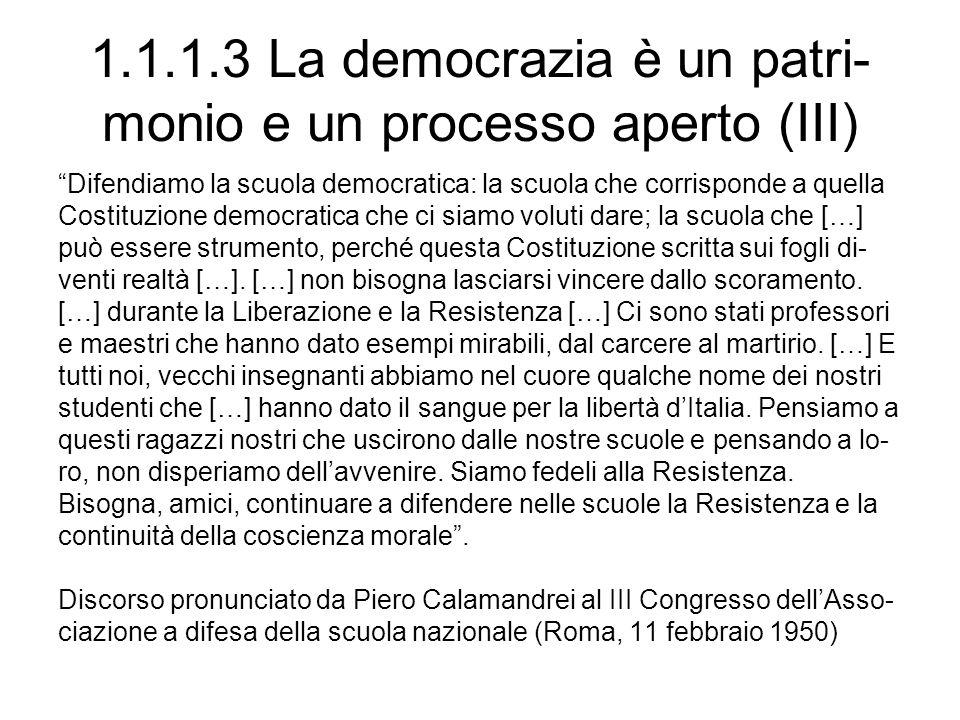 1.1.1.3 La democrazia è un patri- monio e un processo aperto (III) Difendiamo la scuola democratica: la scuola che corrisponde a quella Costituzione democratica che ci siamo voluti dare; la scuola che […] può essere strumento, perché questa Costituzione scritta sui fogli di- venti realtà […].