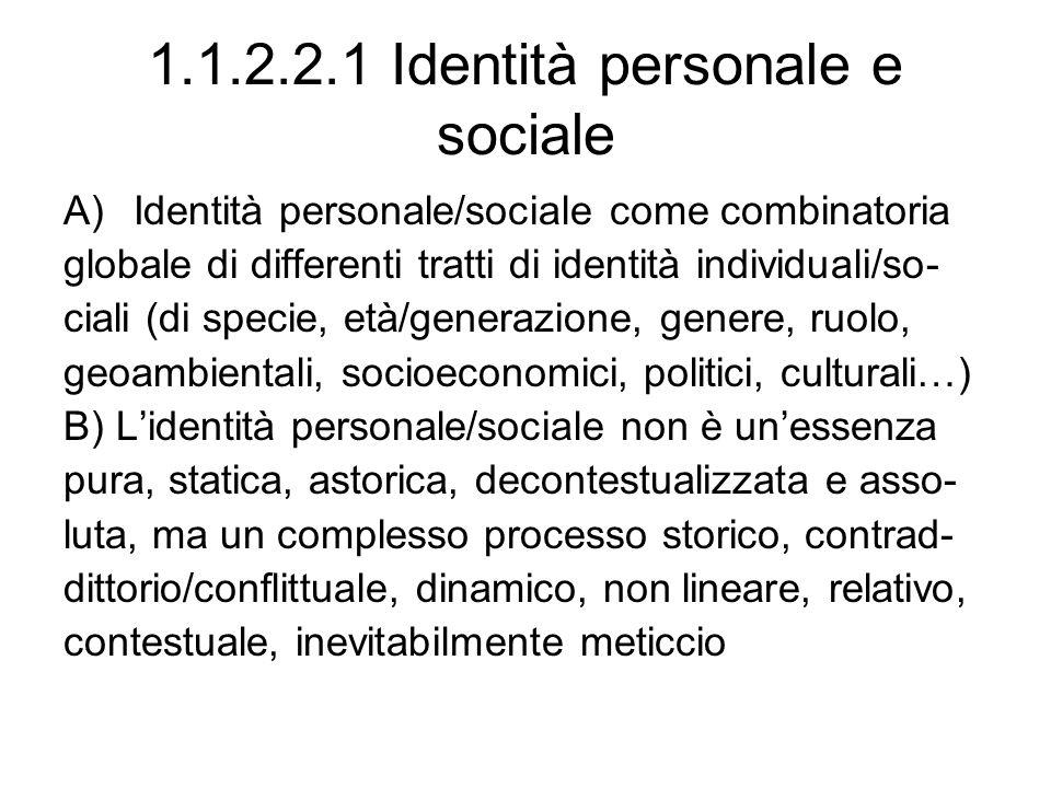 1.1.2.2.1 Identità personale e sociale A)Identità personale/sociale come combinatoria globale di differenti tratti di identità individuali/so- ciali (di specie, età/generazione, genere, ruolo, geoambientali, socioeconomici, politici, culturali…) B) Lidentità personale/sociale non è unessenza pura, statica, astorica, decontestualizzata e asso- luta, ma un complesso processo storico, contrad- dittorio/conflittuale, dinamico, non lineare, relativo, contestuale, inevitabilmente meticcio