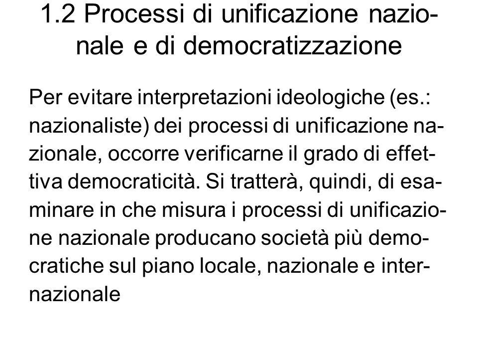 1.2 Processi di unificazione nazio- nale e di democratizzazione Per evitare interpretazioni ideologiche (es.: nazionaliste) dei processi di unificazione na- zionale, occorre verificarne il grado di effet- tiva democraticità.