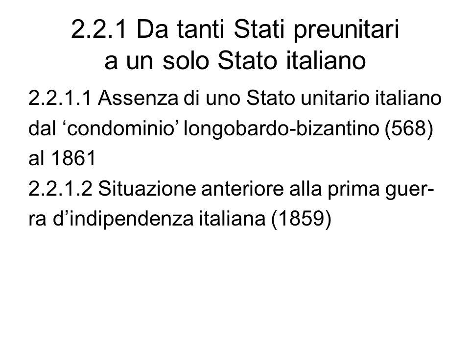 2.2.1 Da tanti Stati preunitari a un solo Stato italiano 2.2.1.1 Assenza di uno Stato unitario italiano dal condominio longobardo-bizantino (568) al 1861 2.2.1.2 Situazione anteriore alla prima guer- ra dindipendenza italiana (1859)