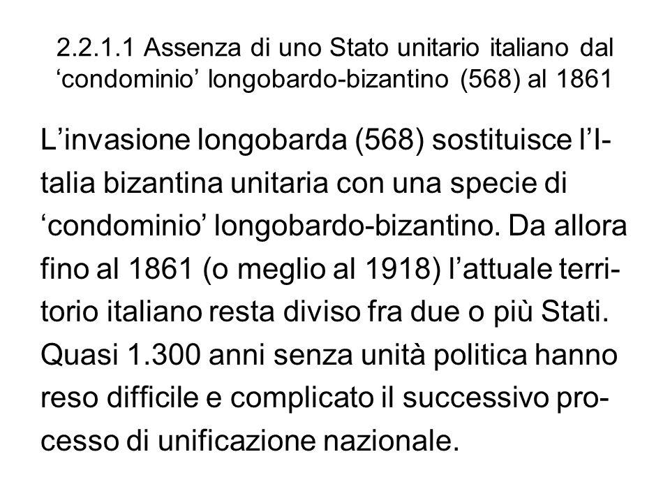 2.2.1.1 Assenza di uno Stato unitario italiano dal condominio longobardo-bizantino (568) al 1861 Linvasione longobarda (568) sostituisce lI- talia bizantina unitaria con una specie di condominio longobardo-bizantino.