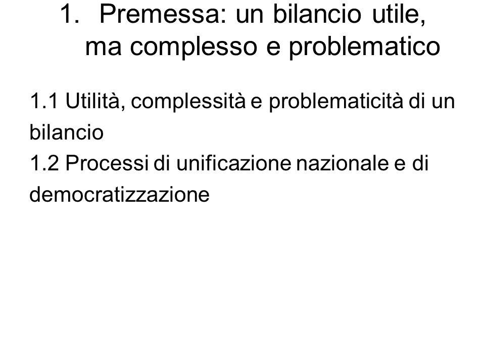1.Premessa: un bilancio utile, ma complesso e problematico 1.1 Utilità, complessità e problematicità di un bilancio 1.2 Processi di unificazione nazionale e di democratizzazione