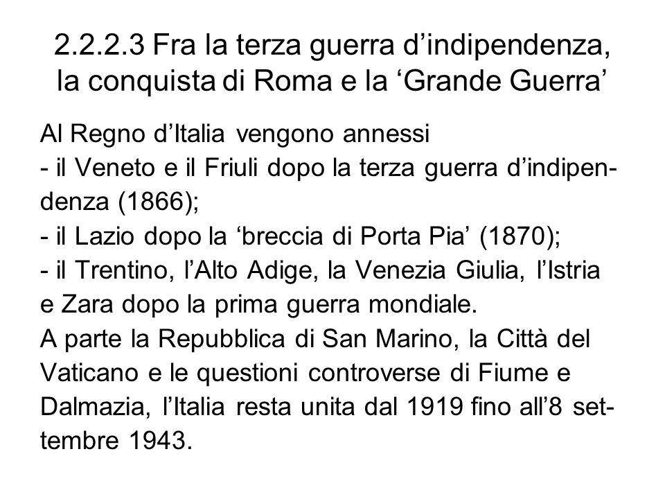 2.2.2.3 Fra la terza guerra dindipendenza, la conquista di Roma e la Grande Guerra Al Regno dItalia vengono annessi - il Veneto e il Friuli dopo la te