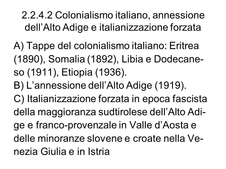 2.2.4.2 Colonialismo italiano, annessione dellAlto Adige e italianizzazione forzata A) Tappe del colonialismo italiano: Eritrea (1890), Somalia (1892), Libia e Dodecane- so (1911), Etiopia (1936).